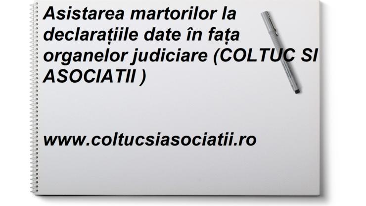 Asistarea martorilor la declarațiile date în fața organelor judiciare (COLTUC SI ASOCIATII www.coltucsiasociatii.ro)